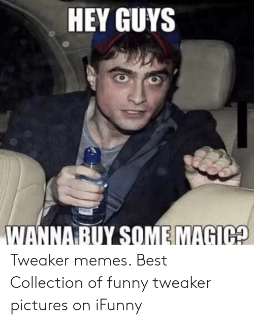 HEY GUYS WANNA BUY SOME MAGICO Tweaker Memes Best Collection