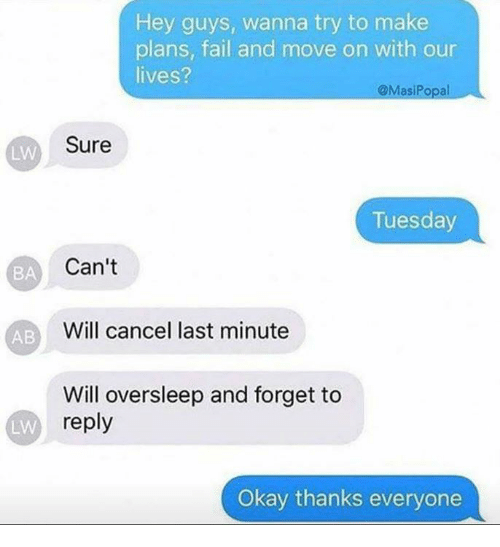 Fail, Okay, and Abs: Hey guys, wanna try to make  plans, fail and move on with our  lives?  MasiPopal  Sure  LW  Tuesday  BA  Can't  Will cancel last minute  AB  Will oversleep and forget to  reply  LW  Okay thanks everyone