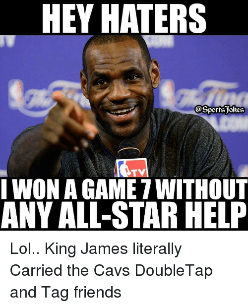 All Star, Cavs, and Friends: HEY HATERS  I WON A GAME 7 WITHOUT  ANY ALL-STAR HELF Lol.. King James literally Carried the Cavs DoubleTap and Tag friends