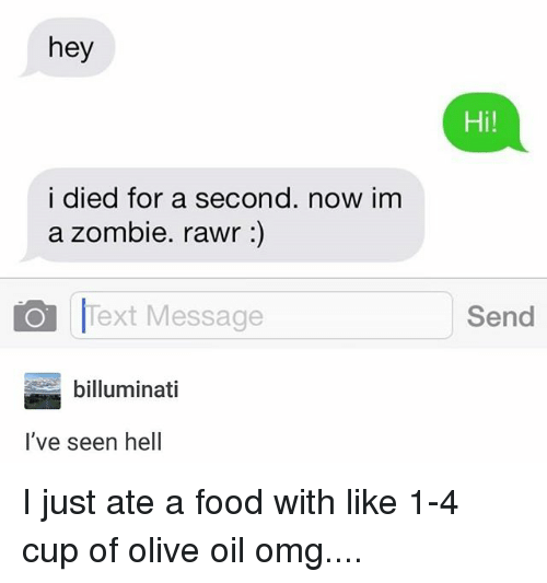 Dieded: hey  Hi!  i died for a second. now im  a zombie. rawr :)  Text Message  Send  billuminati  l've seen hell I just ate a food with like 1-4 cup of olive oil omg....
