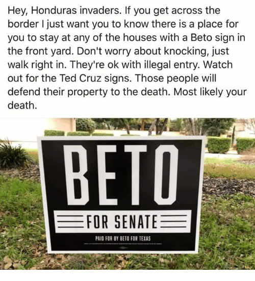 Memes, Ted, and Ted Cruz: Hey, Honduras invaders. If you get across the  border I just want you to know there is a place for  you to stay at any of the houses with a Beto sign irn  the front yard. Don't worry about knocking, just  walk right in. They're ok with illegal entry. Watch  out for the Ted Cruz signs. Those people will  defend their property to the death. Most likely your  death  ВЕТО  FOR SENATE  PAID FOR BY BETO FOR TEXAS