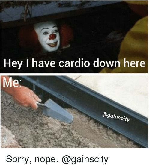 Gym, Sorry, and Nope: Hey I have cardio down here  @gainscity Sorry, nope. @gainscity