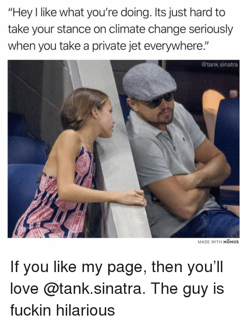 """Love, Dank Memes, and Hilarious: """"Hey I like what you're doing. Its just hard to  take your stance on climate change seriously  when you take a private jet everywhere.""""  @tank.sinatra  MADE WITH MOMUSs If you like my page, then you'll love @tank.sinatra. The guy is fuckin hilarious"""