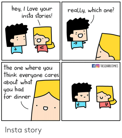 Love, Memes, and 🤖: hey, I Love your  insTa sTories!  really, which one?  fTHESQUARECOMICS  the one where you  think everyone cares  about what  you had  or dinner Insta story