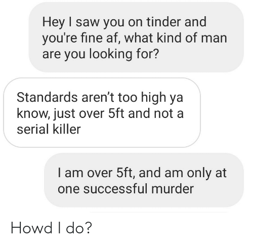 Too High: Hey I saw you on tinder and  you're fine af, what kind of man  are you looking for?  Standards aren't too high ya  know, just over 5ft and not a  serial killer  I am over 5ft, and am only at  one successful murder Howd I do?
