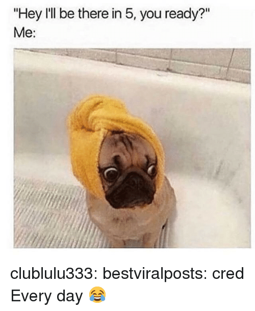 """cred: """"Hey I'll be there in 5, you ready?""""  Me: clublulu333:  bestviralposts:  cred  Every day 😂"""