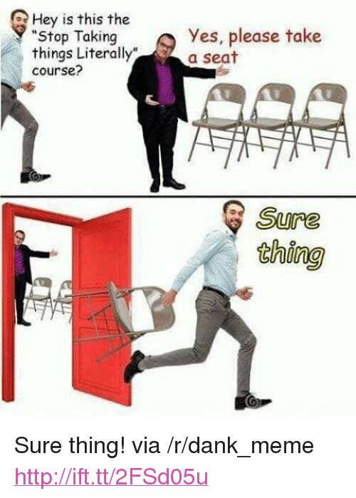 """Take A Seat: Hey is this the  """"Stop Taking  things Literally""""  course?  Yes, please take  a seat  Sure  thing <p>Sure thing! via /r/dank_meme <a href=""""http://ift.tt/2FSd05u"""">http://ift.tt/2FSd05u</a></p>"""