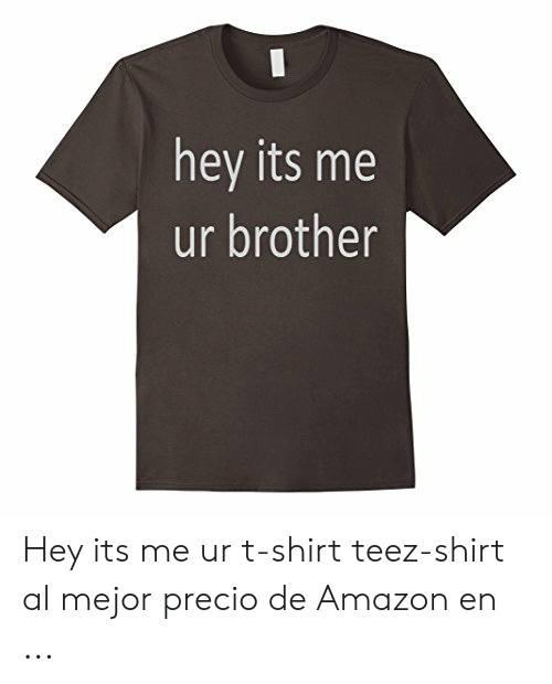 hey its me ur brother