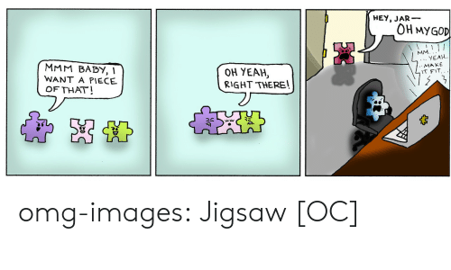 Omg, Tumblr, and Yeah: HEY, JAR-  OH MYGOD  YEAH.  MAKE  T FIT.  MMM BABY, 1  WANT A PIECE  OF THAT!  OH YEAH,  RIGHT THEREl omg-images:  Jigsaw [OC]