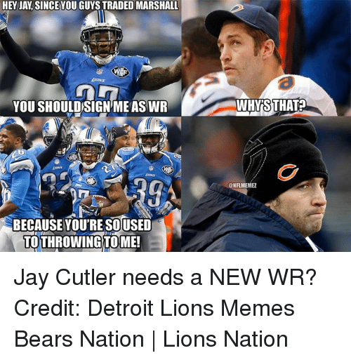 Detroit Lions: HEY JAY SINCEYOU GUYS TRADED MARSHALL  YOU SHOULDSIGNME ASWR  BECAUSE YOU'RE SOUSED  TOTHROWING TOME!  AWHYRSTHAT?  @NFLMEMEZ Jay Cutler needs a NEW WR? Credit: Detroit Lions Memes  Bears Nation | Lions Nation