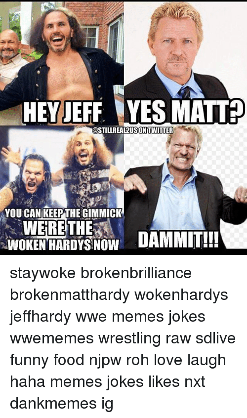 Wwe Memes: HEY JEFF. YES MATT?  @STILLREAL2USON TWITTER  YOU CAN KEEPTHE GIMMICK  WERE THE  WOKENHAROYS NOW  DAMMIT!! staywoke brokenbrilliance brokenmatthardy wokenhardys jeffhardy wwe memes jokes wwememes wrestling raw sdlive funny food njpw roh love laugh haha memes jokes likes nxt dankmemes ig