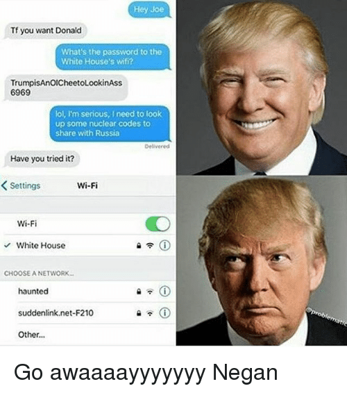 you tried it: Hey Joe  Tf you want Donald  What's the password to the  White House's wifi?  TrumpisAnOICheetoLookinAss  6969  lol, I'm serious, I need to look  up some nuclear codes to  share with Russia  Delivered  Have you tried it?  Wi-Fi  Settings  Wi-Fi  White House  CHOOSE A NETWORK...  haunted  suddenlink net-F210  Other... Go awaaaayyyyyyy Negan