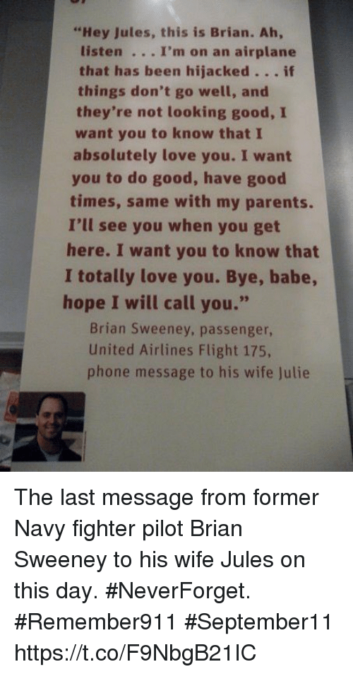 """united airlines: """"Hey Jules, this is Brian. Ah,  listen . .. I'm on an airplane  that has been hijacked.. . if  they're not looking good, I  absolutely love you. I want  things don't go well, and  want you to know that I  times, same with my parents.  here. I want you to know that  hope I will call you.""""  you to do good, have good  I'll see you when you get  I totally love you. Bye, babe  Brian Sweeney, passenger,  United Airlines Flight 175,  phone message to his wife Julie The last message from former Navy fighter pilot Brian Sweeney to his wife Jules on this day. #NeverForget. #Remember911 #September11 https://t.co/F9NbgB21IC"""