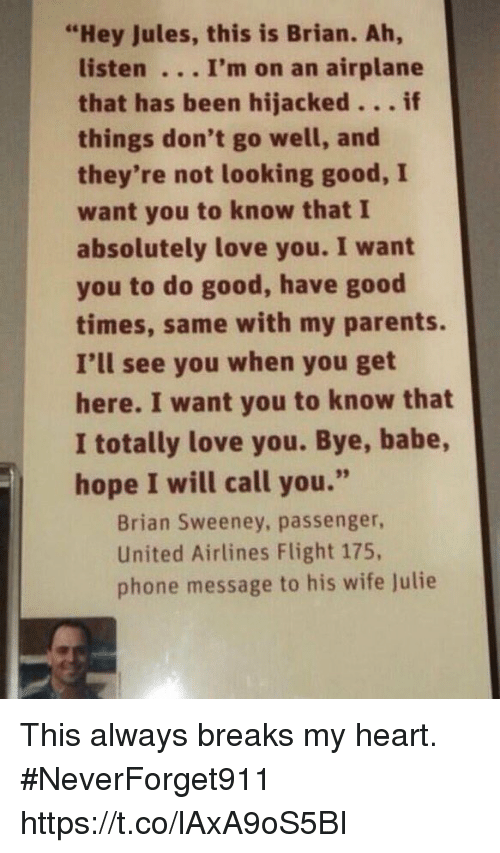 """united airlines: """"Hey Jules, this is Brian. Ah,  listen . .. I'm on an airplane  that has been hijacked...if  things don't go well, and  they're not looking good, I  want you to know that I  absolutely love you. I want  you to do good, have good  times, same with my parents.  I'll see you when you get  here. I want you to know that  I totally love you. Bye, babe,  hope I will call you.""""  Brian Sweeney, passenger,  United Airlines Flight 175,  phone message to his wife Julie This always breaks my heart.  #NeverForget911 https://t.co/lAxA9oS5BI"""