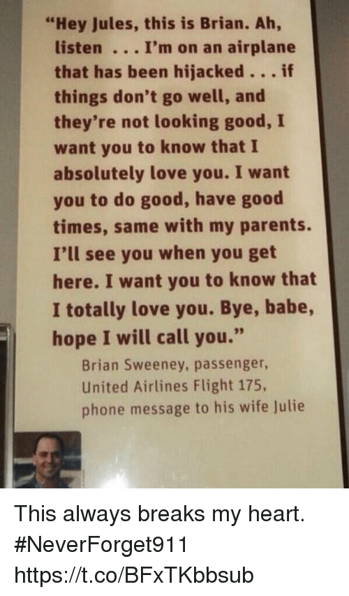 """united airlines: """"Hey Jules, this is Brian. Ah,  listen I'm on an airplane  that has been hijacked。.. if  things don't go well, and  they're not looking good, I  want you to know that I  absolutely love you. I want  you to do good, have good  times, same with my parents.  I'll see you when you get  here. I want you to know that  I totally love you. Bye, babe,  hope I will call you.""""  Brian Sweeney, passenger,  United Airlines Flight 175,  phone message to his wife Julie This always breaks my heart.  #NeverForget911 https://t.co/BFxTKbbsub"""