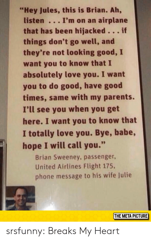 "Love, Parents, and Phone: ""Hey Jules, this is Brian. Ah,  listen I'm on an airplane  that has been hijacked...if  things don't go well, and  they're not looking good, I  want you to know that I  absolutely love you. I want  you to do good, have good  times, same with my parents.  I'll see you when you get  here. I want you to know that  I totally love you. Bye, babe,  hope I will call you.""  Brian Sweeney, passenger  United Airlines Flight 175,  phone message to his wife lulie  THE META PICTURE srsfunny:  Breaks My Heart"