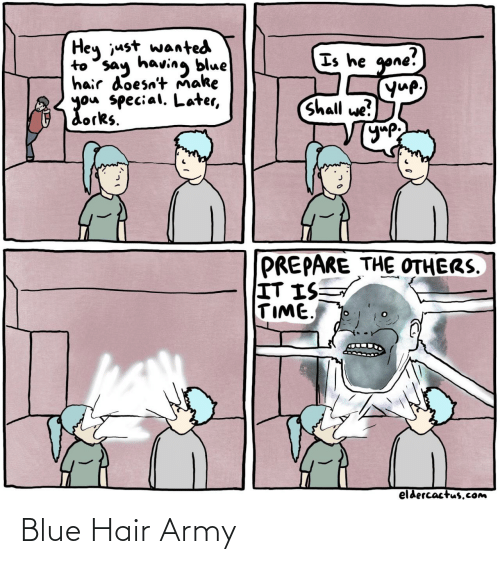 others: Hey just wanted  to say having blue  hair doesn't Ňmake  you special. Later,  dorks.  Is he gone!  yup,  Shall we?  УУР  PREPARE THE OTHERS.  IT IS  TIME  eldercactus.Com Blue Hair Army