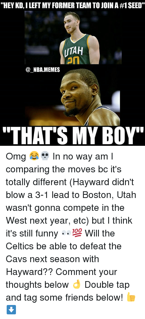 "3 1 Lead: ""HEY KD, I LEFT MY FORMER TEAM TO JOIN A #1 SEED.  UTAH  on  @_NBA.MEMES  ""THAT'S MY BOY' Omg 😂💀 In no way am I comparing the moves bc it's totally different (Hayward didn't blow a 3-1 lead to Boston, Utah wasn't gonna compete in the West next year, etc) but I think it's still funny 👀💯 Will the Celtics be able to defeat the Cavs next season with Hayward?? Comment your thoughts below 👌 Double tap and tag some friends below! 👍⬇"