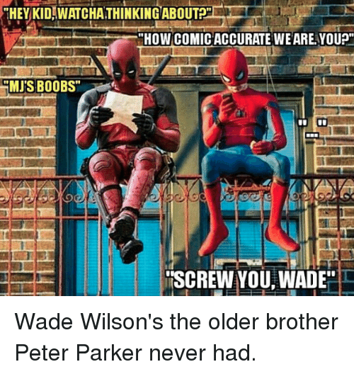 """Memes, Boobs, and Never: """"HEY KIDWATCHATHINKING ABOUTP  """"HOW COMICACCURATE WEARE YOU?""""  MJ'S BOOBS""""  ISCREW YOU WADE Wade Wilson's the older brother Peter Parker never had."""