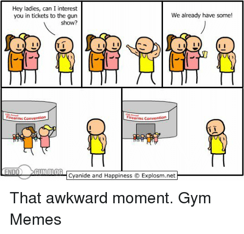 gym memes: Hey ladies, can I interest  We already have some!  you in tickets to the gun  show?  I II  firearms Convention  inearms Convention  END  GUN BLOG  Cyanide and Happiness IExplosm.net That awkward moment.