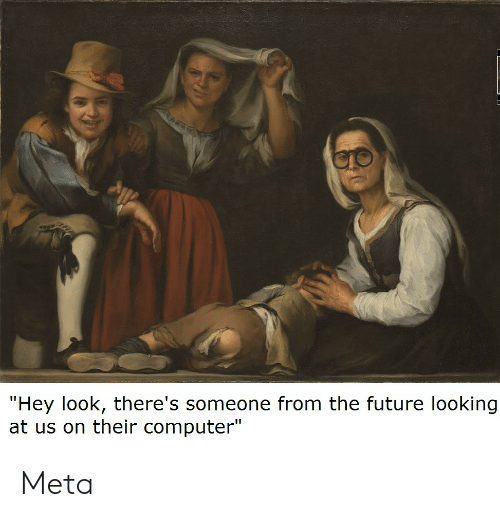 "Future, Computer, and Looking: ""Hey look, there's someone from the future looking  at us on their computer"" Meta"