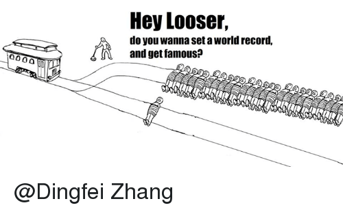 Zhang: Hey Looser,  do you wanna set a World record,  and get famous? @Dingfei Zhang‎