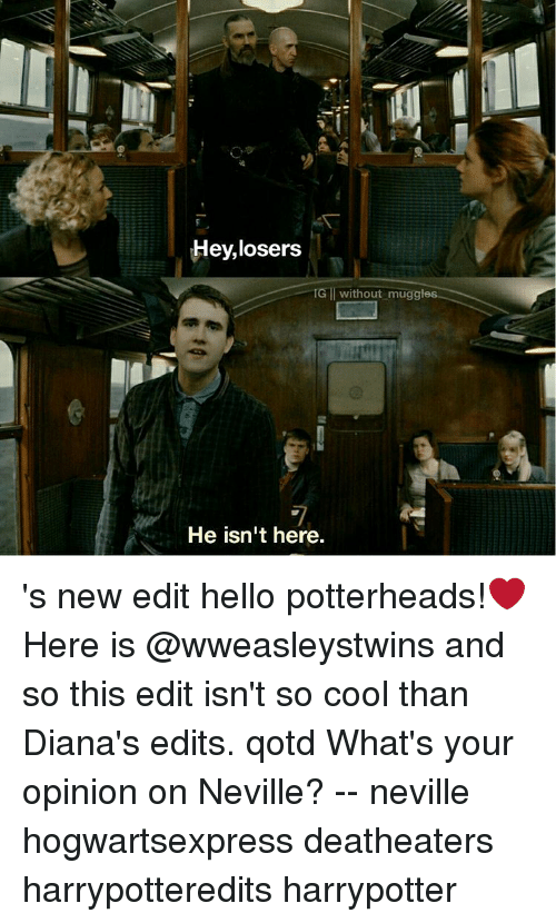 new edition: Hey,losers  IG without muggles  He isn't here. 's new edit hello potterheads!❤ Here is @wweasleystwins and so this edit isn't so cool than Diana's edits. qotd What's your opinion on Neville? -- neville hogwartsexpress deatheaters harrypotteredits harrypotter