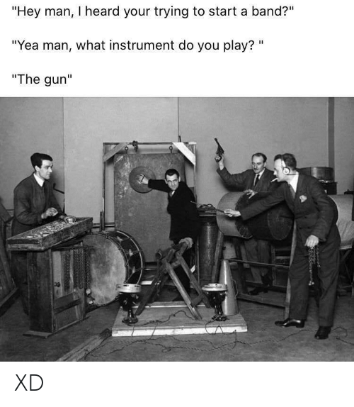 "Band, Gun, and Start A: ""Hey man, I heard your trying to start a band?""  ""Yea man, what instrument do you play? ""  ""The gun"" XD"
