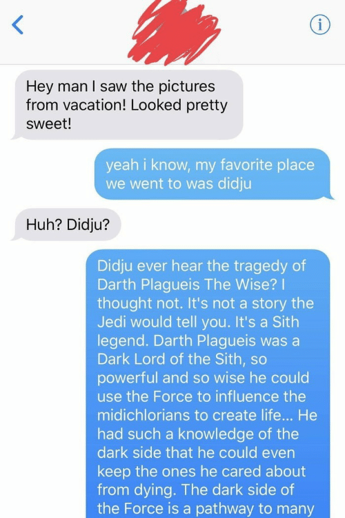 Huh, Jedi, and Life: Hey man I saw the pictures  from vacation! Looked pretty  sweet!  yeah i know, my favorite place  we went to was didju  Huh? Didju?  Didju ever hear the tragedy of  Darth Plagueis The Wise?  thought not. It's not a story the  Jedi would tell you. It's a Sith  legend. Darth Plagueis was a  Dark Lord of the Sith, so  powerful and so wise he could  use the Force to influence the  midichlorians to create life... He  had such a knowledge of the  dark side that he could even  keep the ones he cared about  from dying. The dark side of  the Force is a pathway to many