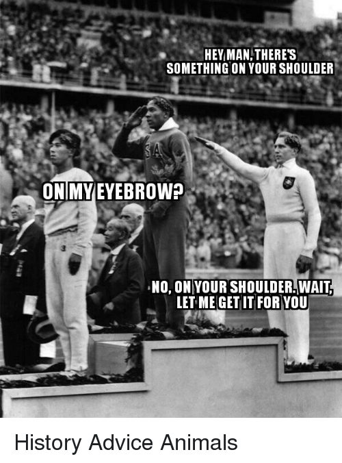 Advice Animals: HEY MAN,THERES  SOMETHING ON YOUR SHOULDER  ONIMYEYEBROW?  , NO, ON|YOUR SHOULDERWAIT  LET ME GET IT FOR YOU <p>History Advice Animals</p>