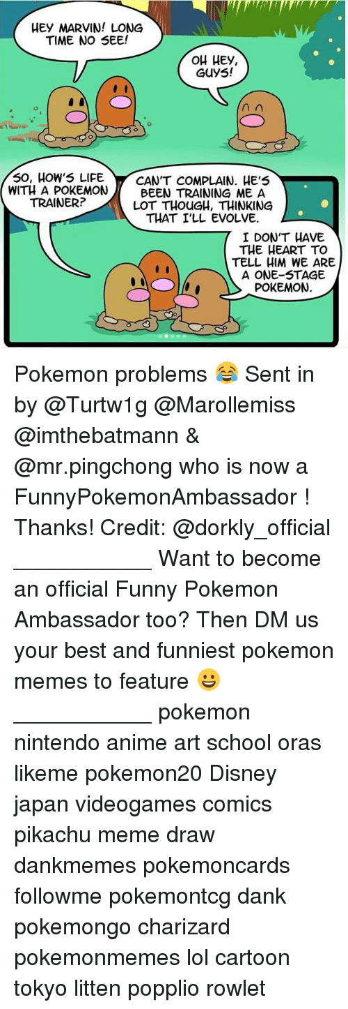 Anime, Dank, and Disney: HEy MARVIN! LONG  TIME NO SEE!  OH HEy,  GUyS!  50, HoW5 LIFECANT COMPLAIN. HE'5  WITH A POKEMONBEEN TRAINING ME A  LOT THOUGH, THINKING  TRAINER?  THAT I'LL EVOLVE  I DON'T HAVE  THE HEART TO  TELL HIM WE ARE  A ONE-STAGE  POKEMON.  7I Do Pokemon problems 😂 Sent in by @Turtw1g @Marollemiss @imthebatmann & @mr.pingchong who is now a FunnyPokemonAmbassador ! Thanks! Credit: @dorkly_official ___________ Want to become an official Funny Pokemon Ambassador too? Then DM us your best and funniest pokemon memes to feature 😀 ___________ pokemon nintendo anime art school oras likeme pokemon20 Disney japan videogames comics pikachu meme draw dankmemes pokemoncards followme pokemontcg dank pokemongo charizard pokemonmemes lol cartoon tokyo litten popplio rowlet