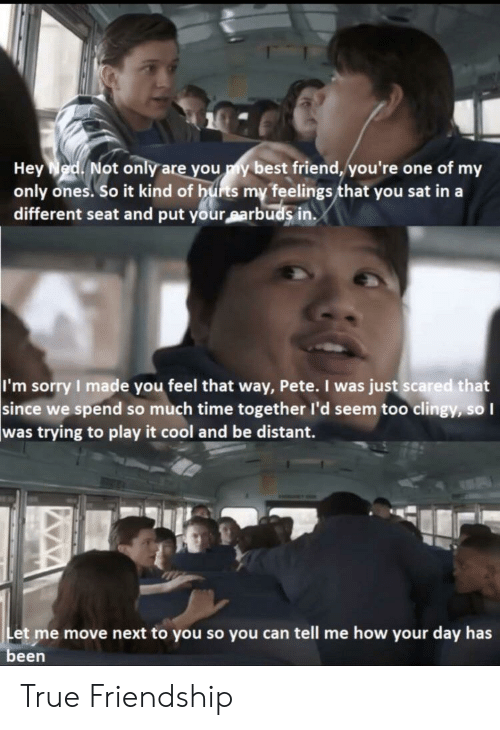 true friendship: Hey Ned Not only are you y best friend, you're one of my  only ones. So it kind of hurts my feelings that you sat in a  different seat and put your sarbuds in.  I'm sorry I made you feel that way, Pete. I was just scared that  since we spend so much time together l'd seem too clingy, so I  was trying to play it cool and be distant.  Let me move next to you so you can tell me how your day has  been True Friendship