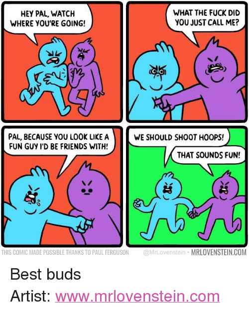 "Friends, Best, and Ferguson: HEY PAL, WATCH  WHERE YOU'RE GOING!  WHAT THE FUCK DID  YOU JUST CALL ME?  OLO  PAL, BECAUSE YOU LOOK LIKE A  FUN GUY I'D BE FRIENDS WITH!  WE SHOULD SHOOT HOOPS!  THAT SOUNDS FUN!  THIS COMIC MADE POSSIBLE THANKS TO PAUL FERGUSON @MrLovenstein MRLOVENSTEIN.COM <p>Best buds</p>  Artist: <a href=""http://www.mrlovenstein.com"">www.mrlovenstein.com</a>"