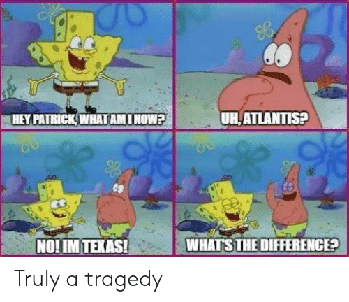Atlantis, Texas, and Now: HEY PATRICKWHAT AM I NOW?  UH,ATLANTIS?  NO!IM TEXAS!  WHATS THE DIFFERENCE Truly a tragedy