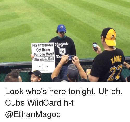Memes, Cubs, and Pittsburgh: HEY PITTSBURGH  Got Room  For One More  EltWasAFoul Ball  ANG Look who's here tonight. Uh oh. Cubs WildCard h-t @EthanMagoc