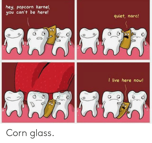 Live, Popcorn, and Quiet: hey, popcorn kernel,  you can't be here!  quiet, narc!  I live here now! Corn glass.