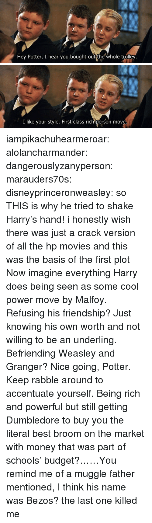 Trolley: Hey Potter, I hear you bought out the whole trolley.   I like your style. First class rich person move iampikachuhearmeroar: alolancharmander:  dangerouslyzanyperson:  marauders70s:  disneyprinceronweasley: so THIS is why he tried to shake Harry's hand! i honestly wish there was just a crack version of all the hp movies and this was the basis of the first plot   Now imagine everything Harry does being seen as some cool power move by Malfoy. Refusing his friendship? Just knowing his own worth and not willing to be an underling. Befriending Weasley and Granger? Nice going, Potter. Keep rabble around to accentuate yourself.  Being rich and powerful but still getting Dumbledore to buy you the literal best broom on the market with money that was part of schools' budget?……You remind me of a muggle father mentioned, I think his name was Bezos?   the last one killed me