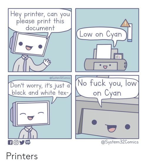 Fuck You, Black, and Black and White: Hey printer, can you  please print this  document  Cyan  Low on  @System32Comics  (No fuck you, low  Cyan  Don't worry, it's just  black and white tex-  on  @System32Comics  WEB  TOON  f Printers