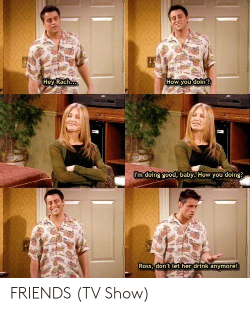 Friends, Friends (TV Show), and Memes: Hey Rach  How you doin  I'm doing good, baby. How you doing?  Ross, don t let her drink anymore FRIENDS (TV Show)