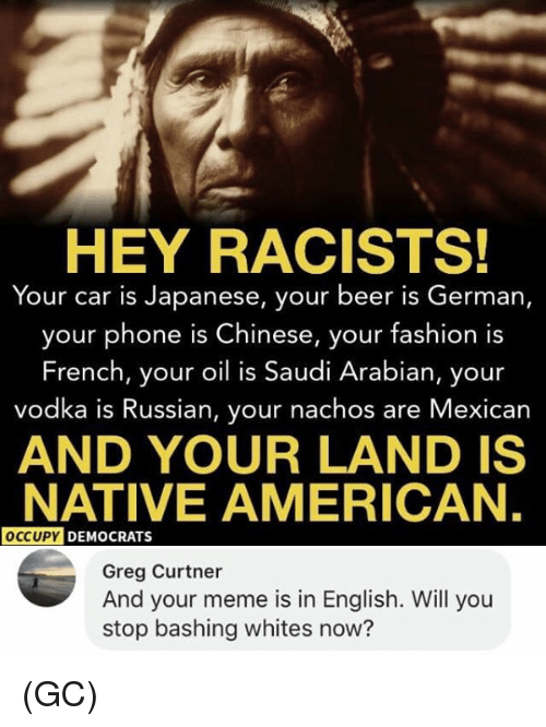 Beer, Fashion, and Meme: HEY RACISTS!  Your car is Japanese, your beer is German,  your phone is Chinese, your fashion is  French, your oil is Saudi Arabian, your  vodka is Russian, your nachos are Mexican  AND YOUR LAND IS  NATIVE AMERICAN,  OCCUPY  DEMOCRATS  Greg Curtner  And your meme is in English. Will you  stop bashing whites now? (GC)
