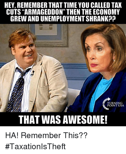 """You Called: HEY, REMEMBER THAT TIME YOU CALLED TAX  CUTS """"ARMAGEDDON"""" THEN THE ECONOMY  GREW AND UNEMPLOYMENT SHRANK?j  TURNING  POINT USA  THAT WAS AWESOME! HA! Remember This?? #TaxationIsTheft"""