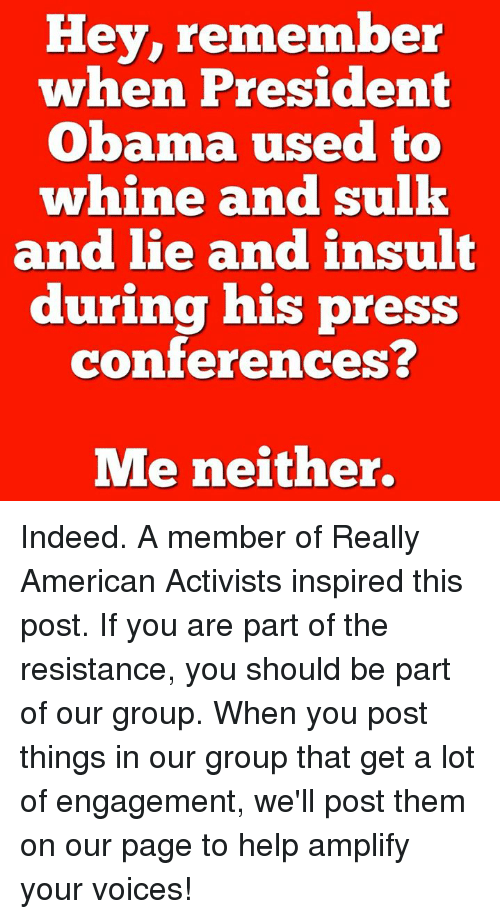 Whine: Hey, remember  when President  Obama used to  whine and sulk  and lie and insult  during his press  conferences?  Me neither. Indeed.  A member of Really American Activists inspired this post. If you are part of the resistance, you should be part of our group. When you post things in our group that get a lot of engagement, we'll post them on our page to help amplify your voices!