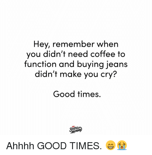 Dank, Coffee, and Good: Hey, remember when  you didn't need coffee to  function and buying jeans  didn't make you cry?  Good times.  caru Ahhhh GOOD TIMES. 😁😭
