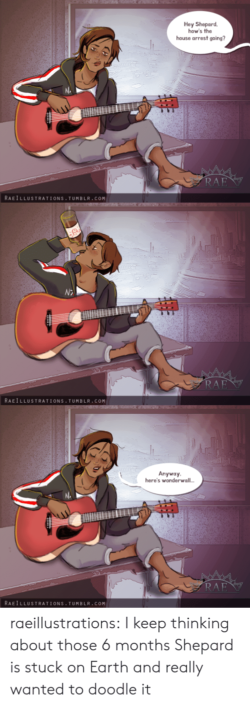 Shepard: Hey Shepard  how's the  house arrest going?  RAE  RAEILLUSTRATIONS TUMBLR.COM   RAE  RAEILLUSTRATIONS TUMBLR.COM   Anyway  here's wonderwall..  RAE  RAEILLUSTRATIONS TUMBLR.COM raeillustrations:  I keep thinking about those 6 months Shepard is stuck on Earth and really wanted to doodle it