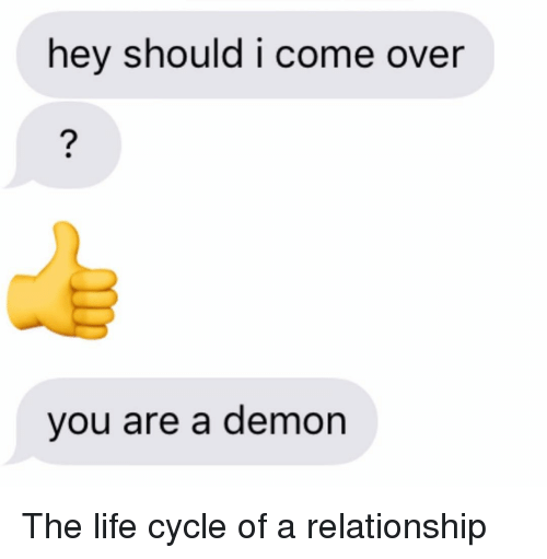 Come Over, Life, and Relationships: hey should i come over  vou are a demon The life cycle of a relationship