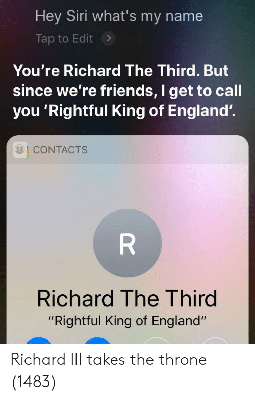 "England, Friends, and Siri: Hey Siri what's my name  Tap to Edit>  You're Richard The Third. But  since we're friends, I get to call  you 'Rightful King of England'.  001 CONTACTS  Richard The Third  ""Rightful King of England"" Richard III takes the throne (1483)"