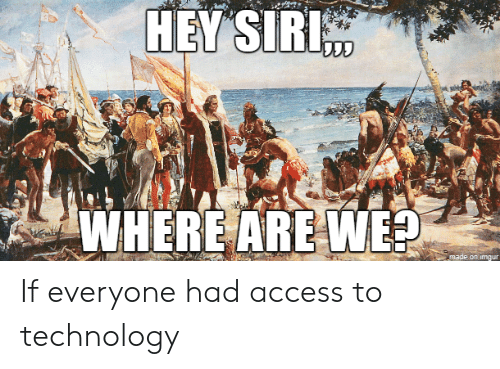 Siri: HEY SIRI  WHERE ARE WE?  made on imgur If everyone had access to technology