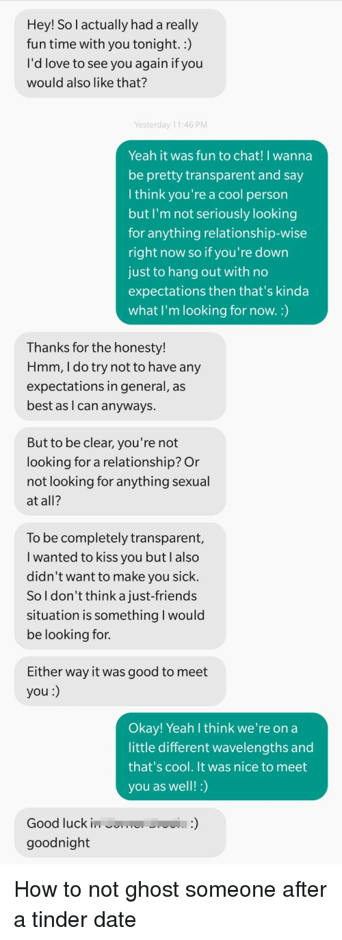 a-cool-person: Hey! So l actually had a really  fun time with you tonight.:)  I'd love to see you again if you  would also like that?  Yesterday 11:46 PM  Yeah it was fun to chat! I wanna  be pretty transparent and say  l think you're a cool person  but I'm not seriously looking  for anything relationship-wise  right now so if you're down  just to hang out with no  expectations then that's kinda  what I'm looking for now.:)  Thanks for the honesty!  Hmm, I do try not to have any  expectations in general, as  best as I can anyways.  But to be clear, you're not  looking for a relationship? Or  not looking for anything sexual  at all?  To be completely transparent,  I wanted to kiss you but lalso  didn't want to make you sick  So l don't think a just-friends  situation is something I would  be looking for.  Either way it was good to meet  you:)  Okay! Yeah l think we're on a  little different wavelengths and  that's cool. It was nice to meet  you as well!:)  Good luckinm  goodnight How to not ghost someone after a tinder date