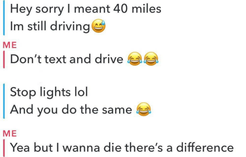 Driving, Lol, and Sorry: Hey sorry I meant 40 miles  Im still driving  МЕ  |  Don't text and drive  Stop lights  And you do the same  lol  МЕ  Yea but I wanna die there's a difference