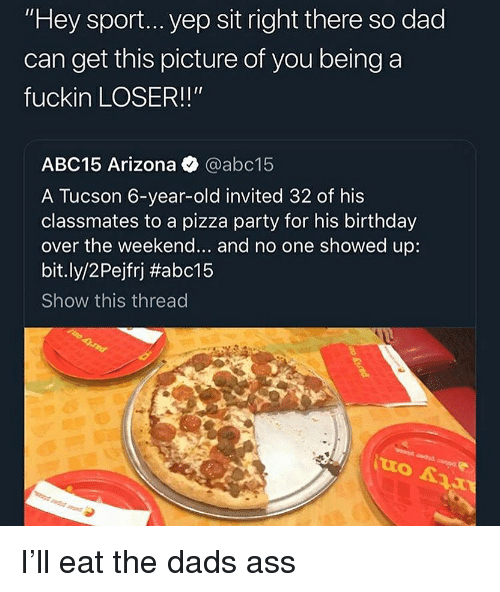 """Ass, Birthday, and Dad: """"Hey sport... yep sit right there so dad  can get this picture of you being a  fuckin LOSER!!""""  ABC15 Arizona @abc15  A Tucson 6-year-old invited 32 of his  classmates to a pizza party for his birthday  over the weekend... and no one showed up:  bit.ly/2 Pejfrj #abc15  Show this thread I'll eat the dads ass"""